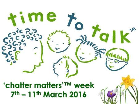 'chatter matters'™ week 7 th – 11 th March 2016.