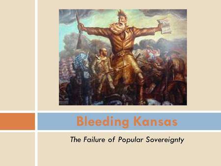 The Failure of Popular Sovereignty Bleeding Kansas.