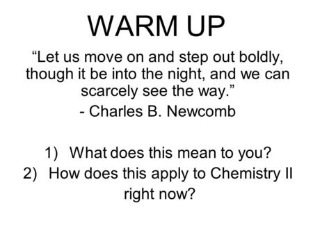 "WARM UP ""Let us move on and step out boldly, though it be into the night, and we can scarcely see the way."" - Charles B. Newcomb 1)What does this mean."