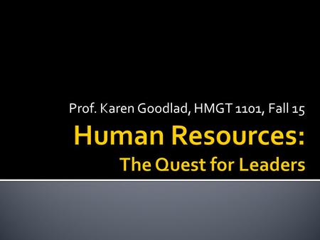 Prof. Karen Goodlad, HMGT 1101, Fall 15.  Identify qualities of leaders  Identify how to develop our own leadership skills  Evaluate the role of HR.