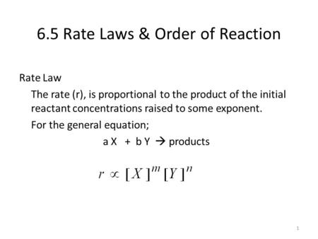 6.5 Rate Laws & Order of Reaction Rate Law The rate (r), is proportional to the product of the initial reactant concentrations raised to some exponent.