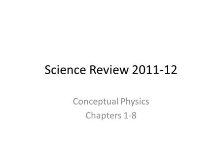 Science Review 2011-12 Conceptual Physics Chapters 1-8.