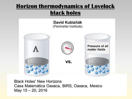 Horizon thermodynamics of Lovelock black holes David Kubizňák (Perimeter Institute) Black Holes' New Horizons Casa Matemática Oaxaca, BIRS, Oaxaca, Mexico.