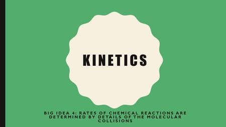 KINETICS BIG IDEA 4: RATES OF CHEMICAL REACTIONS ARE DETERMINED BY DETAILS OF THE MOLECULAR COLLISIONS.