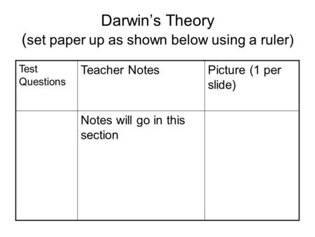 Darwin's Theory ( set paper up as shown below using a ruler) Test Questions Teacher NotesPicture (1 per slide) Notes will go in this section.