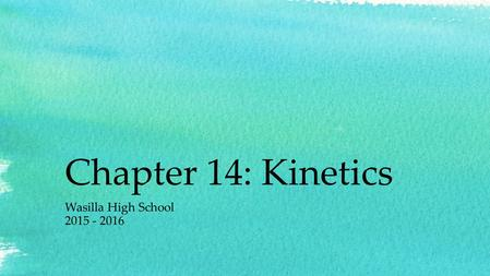 Chapter 14: Kinetics Wasilla High School 2015 - 2016.