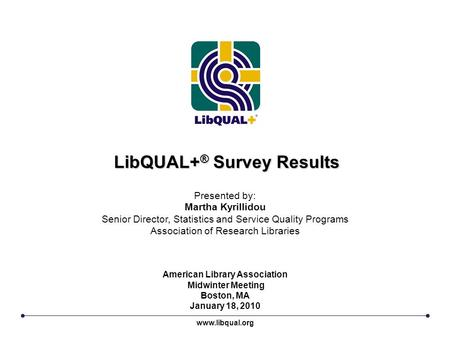 LibQUAL+ ® Survey Results www.libqual.org Presented by: Martha Kyrillidou Senior Director, Statistics and Service Quality Programs Association of Research.