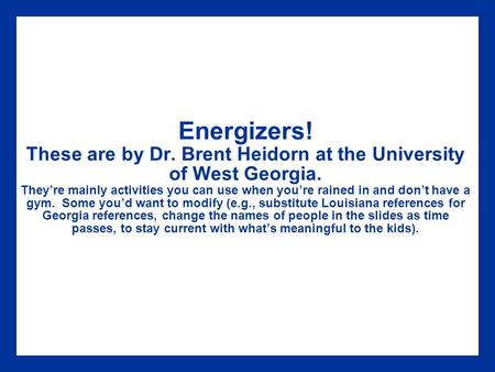 Energizers! These are by Dr. Brent Heidorn at the University of West Georgia. They're mainly activities you can use when you're rained in and don't have.