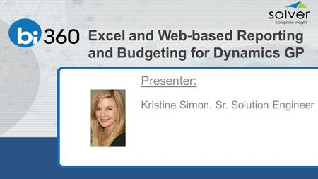 Excel and Web-based Reporting and Budgeting for Dynamics GP Presenter: Kristine Simon, Sr. Solution Engineer.