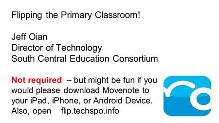 Flipping the Primary Classroom! Jeff Oian Director of Technology South Central Education Consortium Not required – but might be fun if you would please.