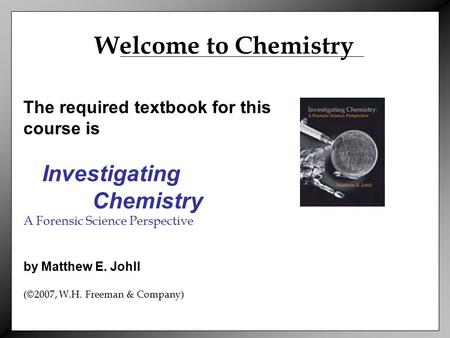 The required textbook for this course is Investigating Chemistry A Forensic Science Perspective by Matthew E. Johll (©2007, W.H. Freeman & Company) Welcome.