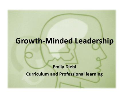 Growth-Minded Leadership Emily Diehl Curriculum and Professional learning.