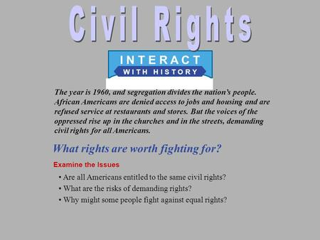 W I T H H I S T O R Y I N T E R A C T What rights are worth fighting for? Examine the Issues The year is 1960, and segregation divides the nation's people.