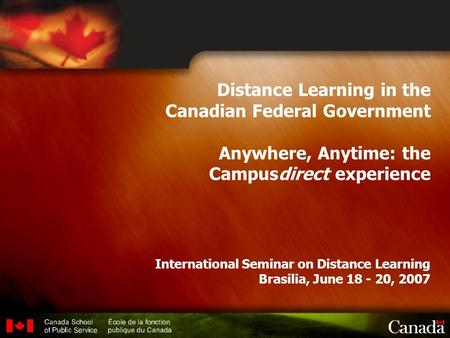1 Distance Learning in the Canadian Federal Government Anywhere, Anytime: the Campusdirect experience International Seminar on Distance Learning Brasilia,