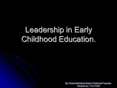 Leadership in Early Childhood Education. By Shane McAlpine Early Childhood Teacher. Student no: 11417433.