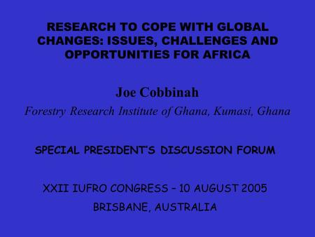 RESEARCH TO COPE WITH GLOBAL CHANGES: ISSUES, CHALLENGES AND OPPORTUNITIES FOR AFRICA Joe Cobbinah Forestry Research Institute of Ghana, Kumasi, Ghana.