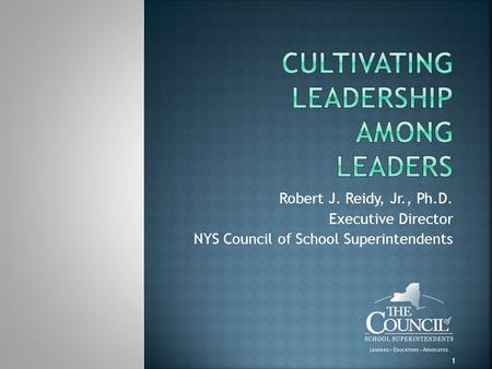 Robert J. Reidy, Jr., Ph.D. Executive Director NYS Council of School Superintendents 1.
