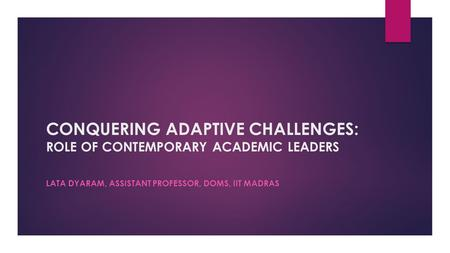 CONQUERING ADAPTIVE CHALLENGES: ROLE OF CONTEMPORARY ACADEMIC LEADERS LATA DYARAM, ASSISTANT PROFESSOR, DOMS, IIT MADRAS.