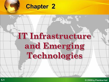 5.1 © 2009 by Prentice Hall 2 Chapter IT Infrastructure and Emerging Technologies.