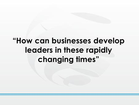 """How can businesses develop leaders in these rapidly changing times"""