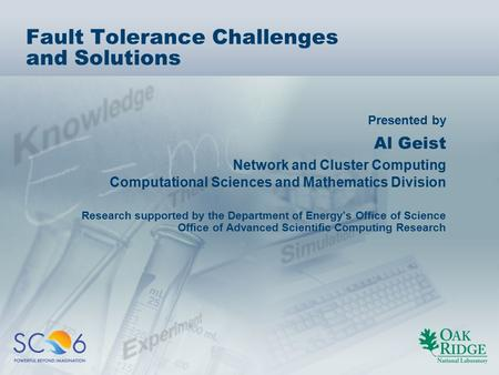 Presented by Fault Tolerance Challenges and Solutions Al Geist Network and Cluster Computing Computational Sciences and Mathematics Division Research supported.