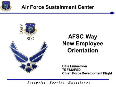 Dale Emmerson 75 FSS/FSD Chief, Force Development Flight I n t e g r i t y - S e r v i c e - E x c e l l e n c e Air Force Sustainment Center AFSC Way.