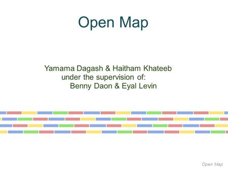 Open Map Yamama Dagash & Haitham Khateeb under the supervision of: Benny Daon & Eyal Levin Open Map.