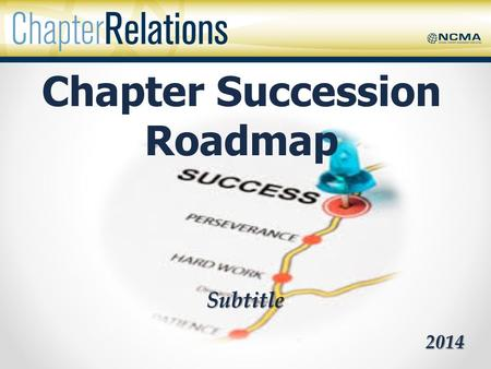 Subtitle 2014 Chapter Succession Roadmap. Succession Planning What is it? – A dynamic, ongoing process of systematically identifying, assessing, and developing.
