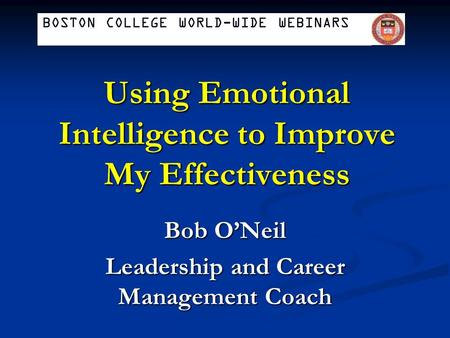 Using Emotional Intelligence to Improve My Effectiveness Bob O'Neil Leadership and Career Management Coach BOSTON COLLEGE WORLD-WIDE WEBINARS.