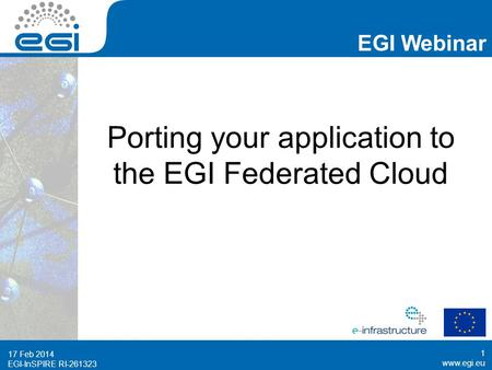 Www.egi.eu EGI-InSPIRE RI-261323 EGI Webinar www.egi.eu EGI-InSPIRE RI-261323 Porting your application to the EGI Federated Cloud 17 Feb 2014 1.
