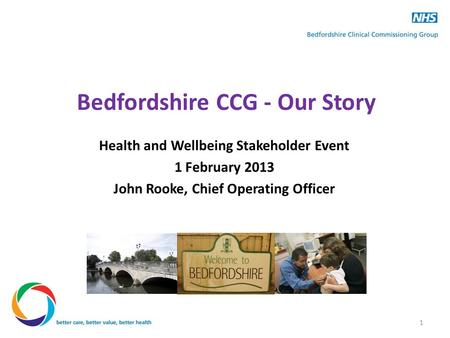 Bedfordshire CCG - Our Story Health and Wellbeing Stakeholder Event 1 February 2013 John Rooke, Chief Operating Officer 1.