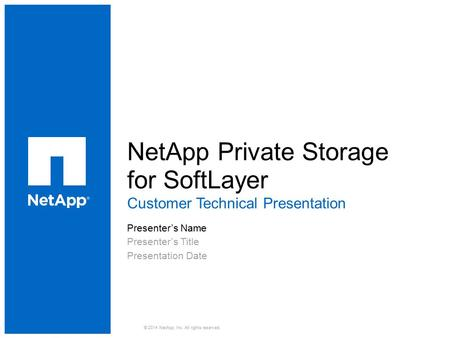 NetApp Private Storage for SoftLayer ​ Customer Technical Presentation ​ Presenter's Name ​ Presenter's Title ​ Presentation Date © 2014 NetApp, Inc. All.