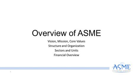 Overview of ASME Vision, Mission, Core Values Structure and Organization Sectors and Units Financial Overview 1.