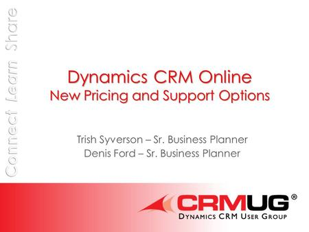 Dynamics CRM Online New Pricing and Support Options Trish Syverson – Sr. Business Planner Denis Ford – Sr. Business Planner.