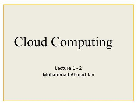 Cloud Computing Lecture 1 - 2 Muhammad Ahmad Jan.