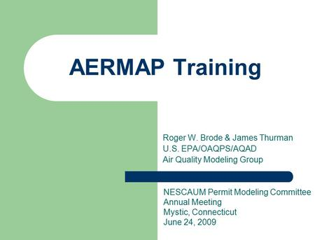 Roger W. Brode & James Thurman U.S. EPA/OAQPS/AQAD Air Quality Modeling Group AERMAP Training NESCAUM Permit Modeling Committee Annual Meeting Mystic,