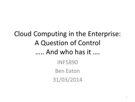 Cloud Computing in the <strong>Enterprise</strong>: A Question of Control ….. <strong>And</strong> who has it …. INF5890 Ben Eaton 31/03/2014 1.