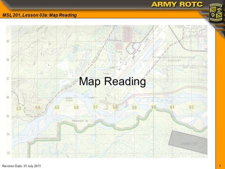 1 MSL 201, Lesson 03a: Map Reading Revision Date: 31 July 2011 Map Reading.