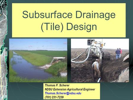 Subsurface Drainage (Tile) Design Thomas F. Scherer NDSU Extension Agricultural Engineer (701) 231-7239.