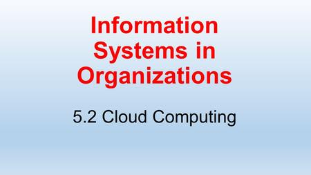 Information Systems in Organizations 5.2 Cloud Computing.