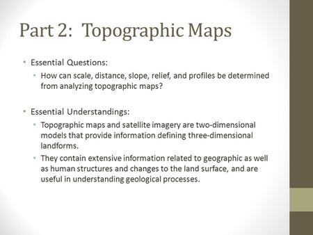 Part 2:Topographic Maps Essential Questions: How can scale, distance, slope, relief, and profiles be determined from analyzing topographic maps? Essential.