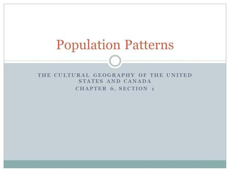 THE CULTURAL GEOGRAPHY OF THE UNITED STATES AND CANADA CHAPTER 6, SECTION 1 Population Patterns.