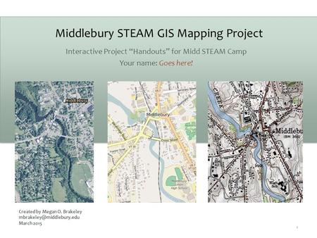 "Middlebury STEAM GIS Mapping Project Interactive Project ""Handouts"" for Midd STEAM Camp Your name: Goes here! 1 Created by Megan O. Brakeley"