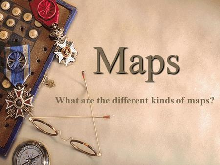 Maps What are the different kinds of maps?. What is a map? A map is:  A picture or representation of the Earth's surface, showing how things are related.