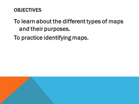 OBJECTIVES To learn about the different types of maps and their purposes. To practice identifying maps.