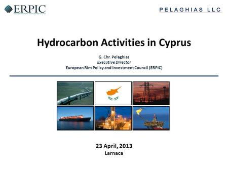 Hydrocarbon Activities in Cyprus G. Chr. Pelaghias Executive Director European Rim Policy and Investment Council (ERPIC) 23 April, 2013 Larnaca.