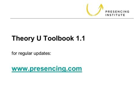 Theory U Toolbook 1.1 for regular updates: www.presencing.com www.presencing.com.