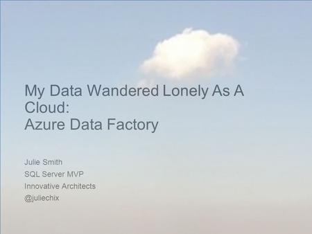 My Data Wandered Lonely As A Cloud: Azure Data Factory Julie Smith SQL Server MVP Innovative