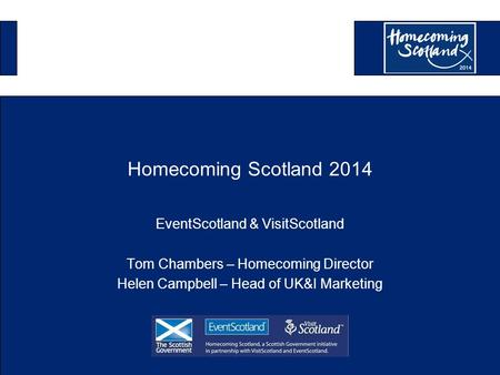 Homecoming Scotland 2014 EventScotland & VisitScotland Tom Chambers – Homecoming Director Helen Campbell – Head of UK&I Marketing.
