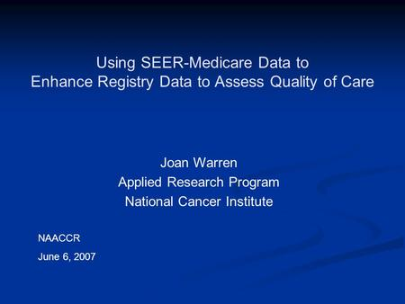 Using SEER-Medicare Data to Enhance Registry Data to Assess Quality of Care Joan Warren Applied Research Program National Cancer Institute NAACCR June.